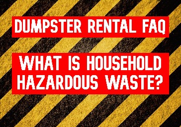 Household Hazardous Waste: Dumpster Rental FAQ